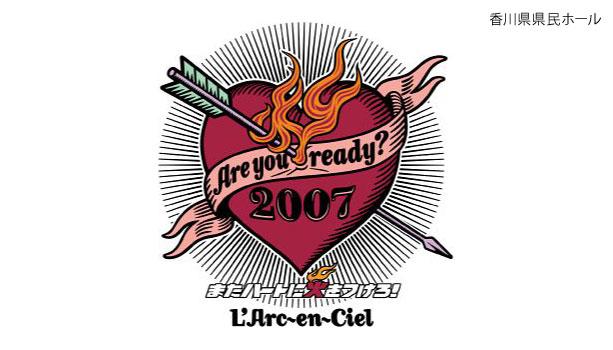 【セットリスト】ラルク『Are you ready? 2007 またハートに火をつけろ!』香川県県民ホール(アルファあなぶきホール)