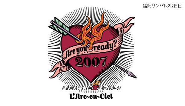 【セットリスト】ラルク『Are you ready? 2007 またハートに火をつけろ!』福岡サンバレス2日目