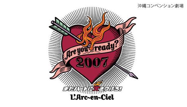 【セットリスト】ラルク『Are you ready? 2007 またハートに火をつけろ!』沖縄コンベンション劇場2日目